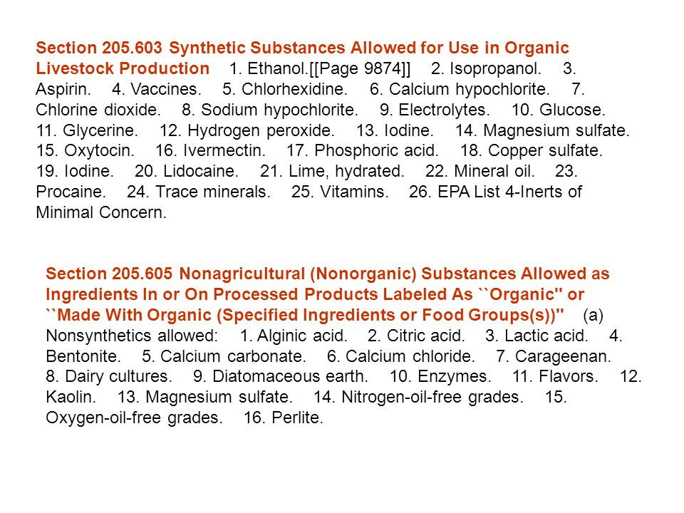 Section 205.603 Synthetic Substances Allowed for Use in Organic Livestock Production 1. Ethanol.[[Page 9874]] 2. Isopropanol. 3. Aspirin. 4. Vaccines. 5. Chlorhexidine. 6. Calcium hypochlorite. 7. Chlorine dioxide. 8. Sodium hypochlorite. 9. Electrolytes. 10. Glucose. 11. Glycerine. 12. Hydrogen peroxide. 13. Iodine. 14. Magnesium sulfate. 15. Oxytocin. 16. Ivermectin. 17. Phosphoric acid. 18. Copper sulfate. 19. Iodine. 20. Lidocaine. 21. Lime, hydrated. 22. Mineral oil. 23. Procaine. 24. Trace minerals. 25. Vitamins. 26. EPA List 4-Inerts of Minimal Concern.